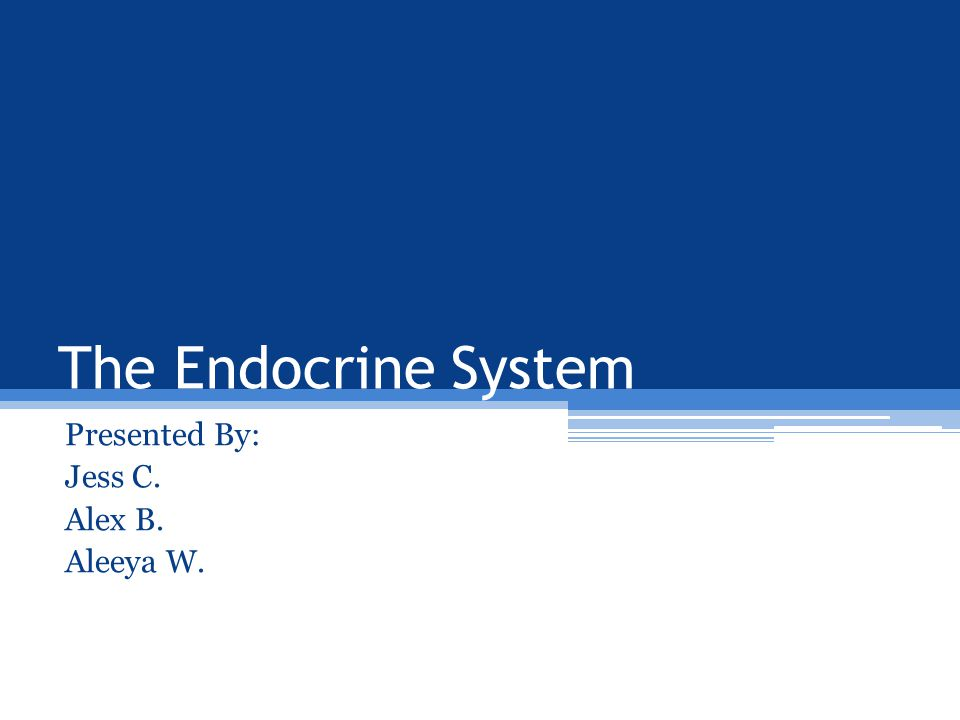 The Endocrine System Presented By: Jess C. Alex B. Aleeya W.