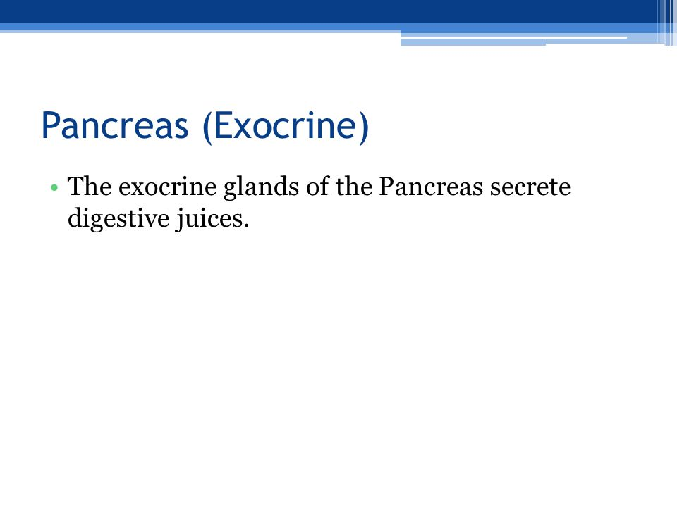 Pancreas (Exocrine) The exocrine glands of the Pancreas secrete digestive juices.