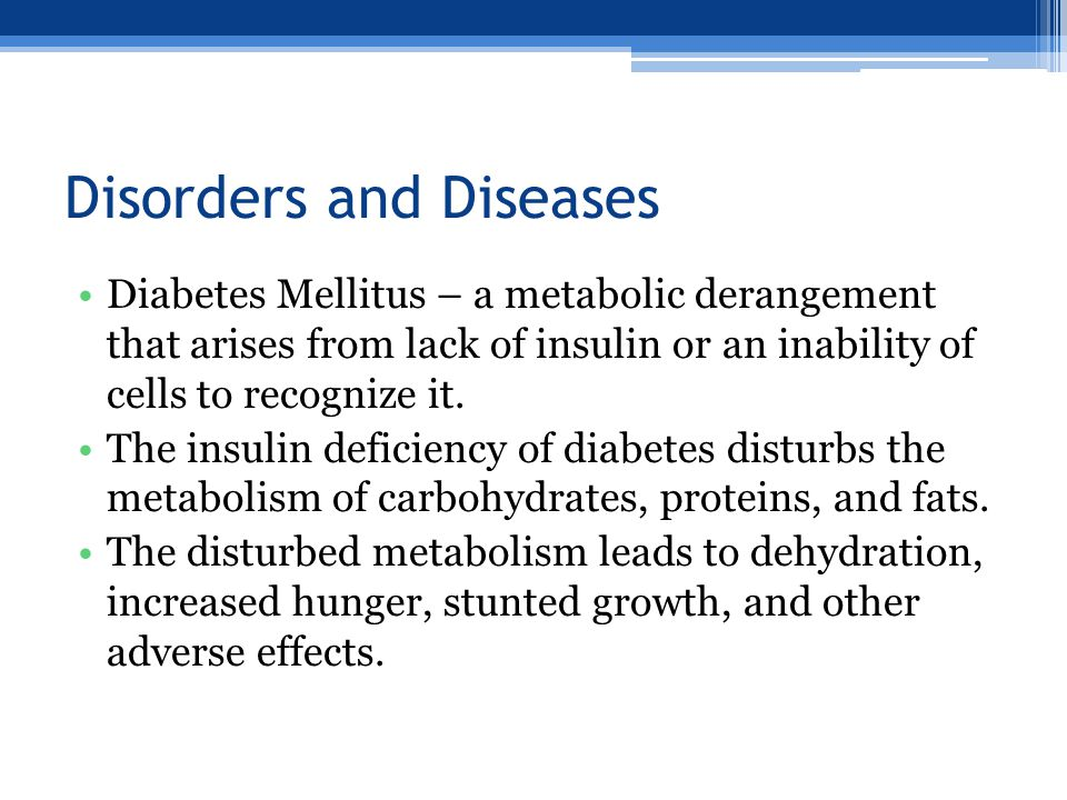 Disorders and Diseases Diabetes Mellitus – a metabolic derangement that arises from lack of insulin or an inability of cells to recognize it.