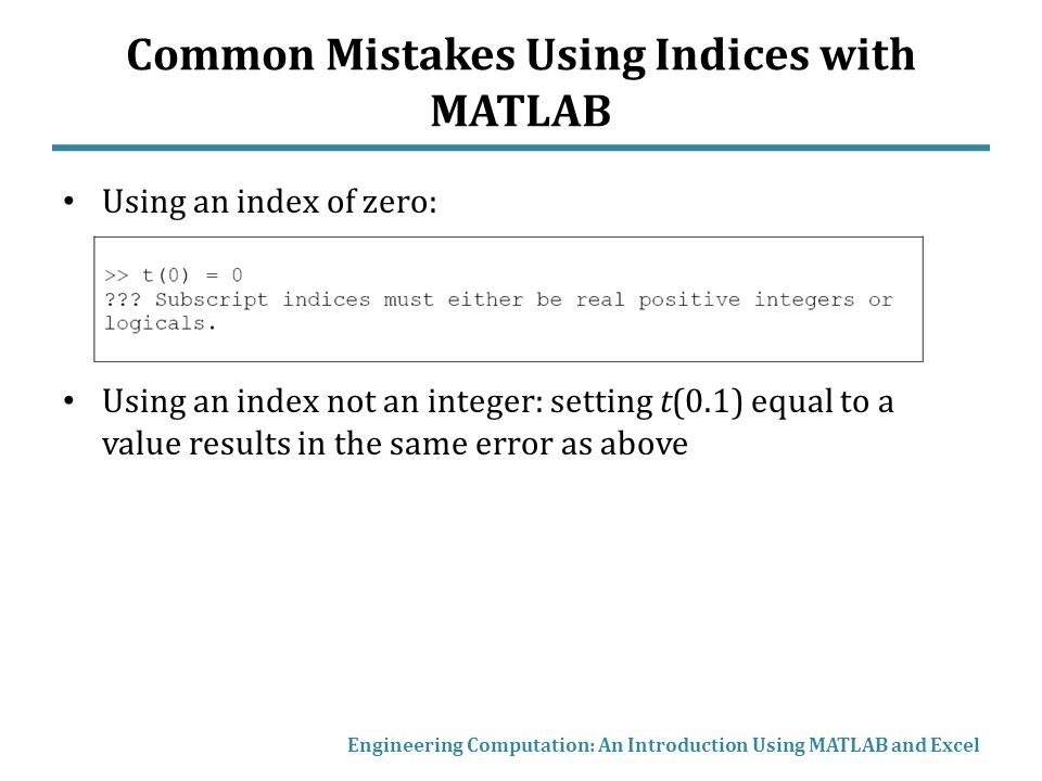 Common Mistakes Using Indices with MATLAB Using an index of zero: Using an index not an integer: setting t(0.1) equal to a value results in the same error as above Engineering Computation: An Introduction Using MATLAB and Excel