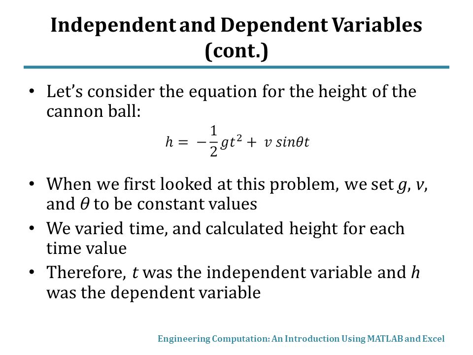 Independent and Dependent Variables (cont.) Let's consider the equation for the height of the cannon ball: When we first looked at this problem, we set g, v, and θ to be constant values We varied time, and calculated height for each time value Therefore, t was the independent variable and h was the dependent variable Engineering Computation: An Introduction Using MATLAB and Excel
