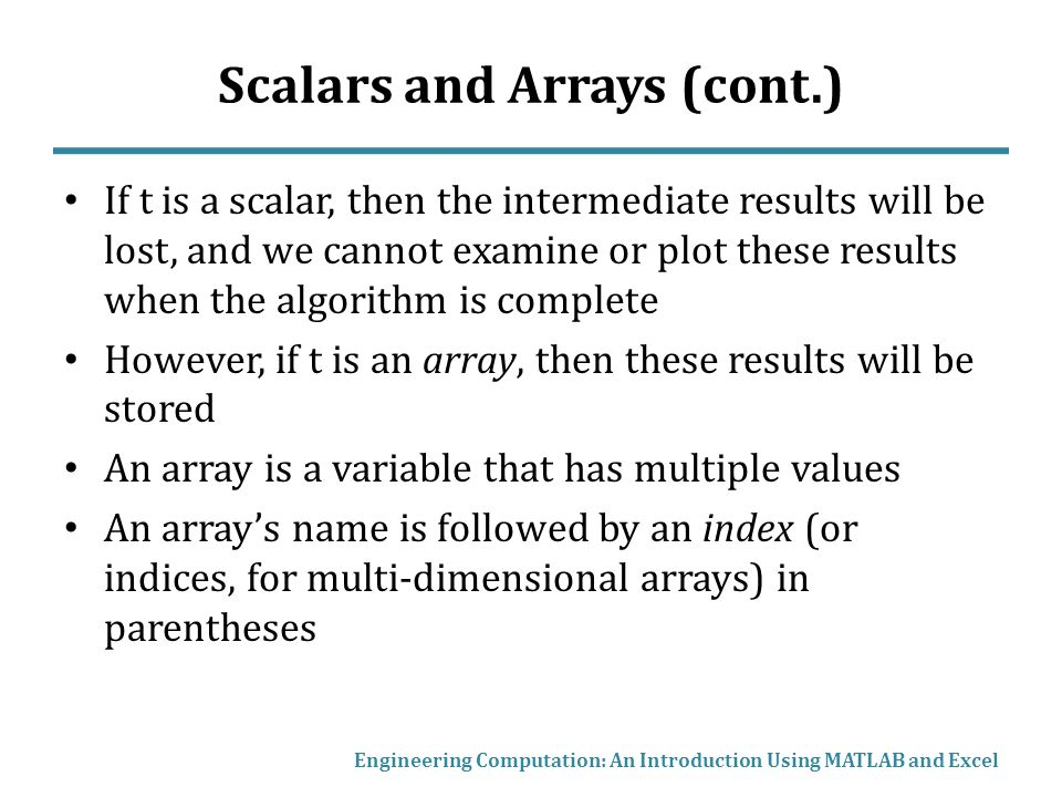 Scalars and Arrays (cont.) If t is a scalar, then the intermediate results will be lost, and we cannot examine or plot these results when the algorithm is complete However, if t is an array, then these results will be stored An array is a variable that has multiple values An array's name is followed by an index (or indices, for multi-dimensional arrays) in parentheses Engineering Computation: An Introduction Using MATLAB and Excel
