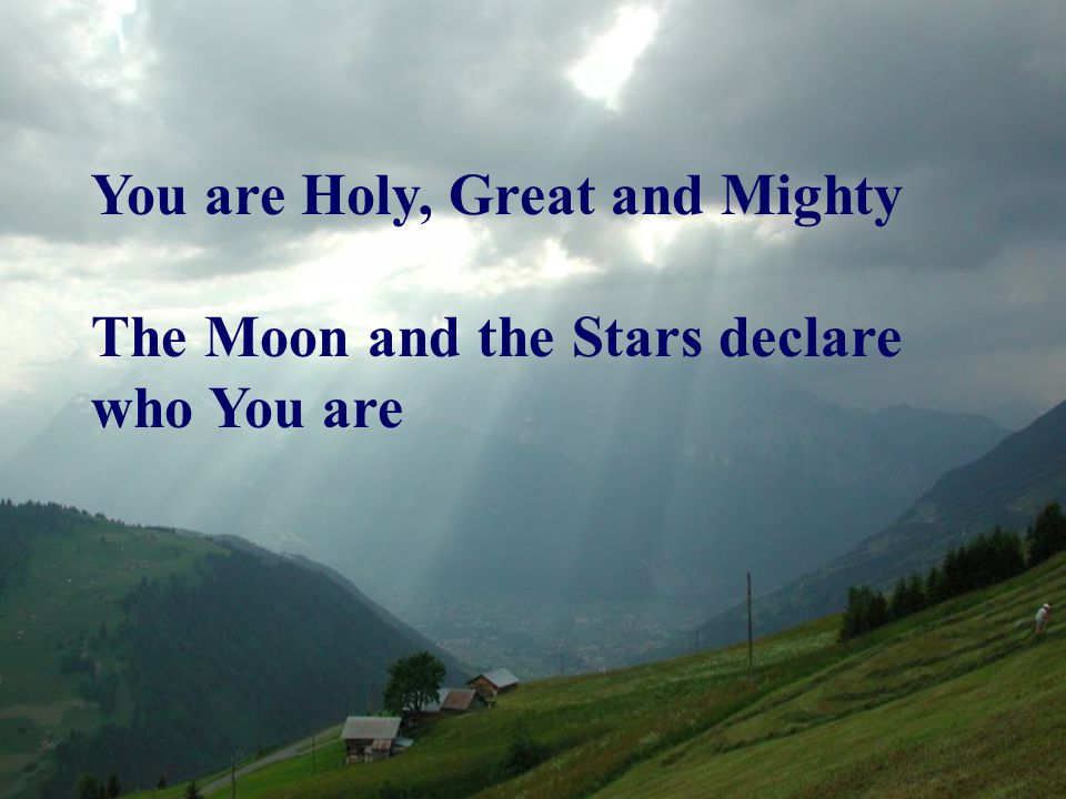 You are Holy, Great and Mighty The Moon and the Stars declare who You are
