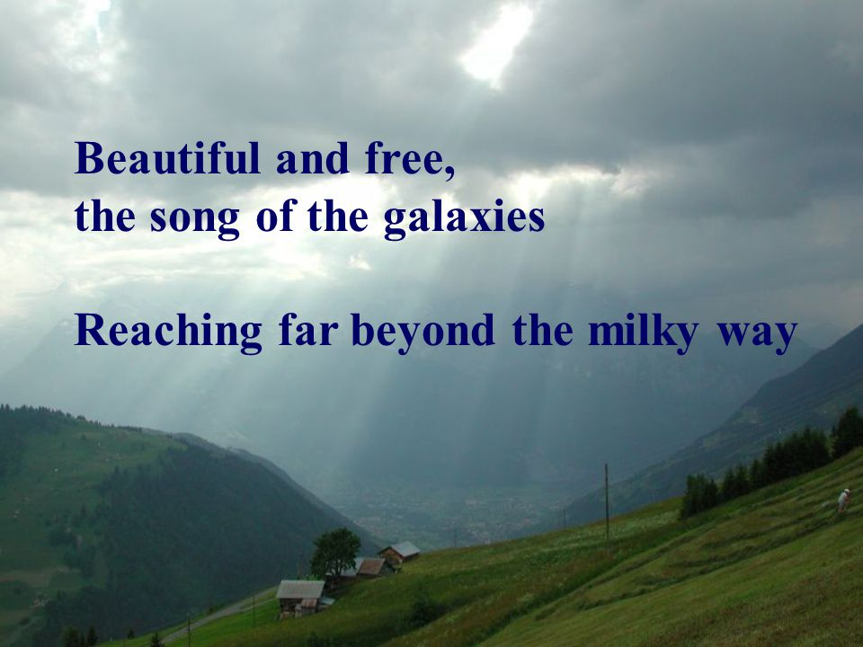 Beautiful and free, the song of the galaxies Reaching far beyond the milky way
