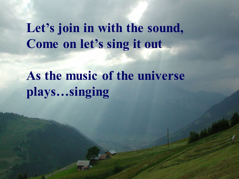 Let's join in with the sound, Come on let's sing it out As the music of the universe plays…singing
