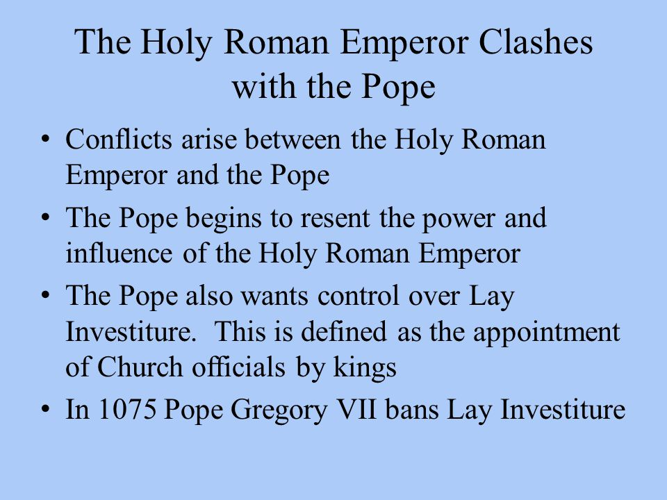 The Holy Roman Emperor Clashes with the Pope Conflicts arise between the Holy Roman Emperor and the Pope The Pope begins to resent the power and influence of the Holy Roman Emperor The Pope also wants control over Lay Investiture.