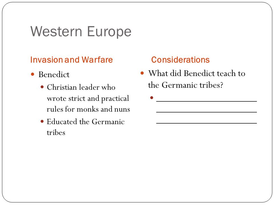 Western Europe Invasion and WarfareConsiderations Benedict Christian leader who wrote strict and practical rules for monks and nuns Educated the Germanic tribes What did Benedict teach to the Germanic tribes.