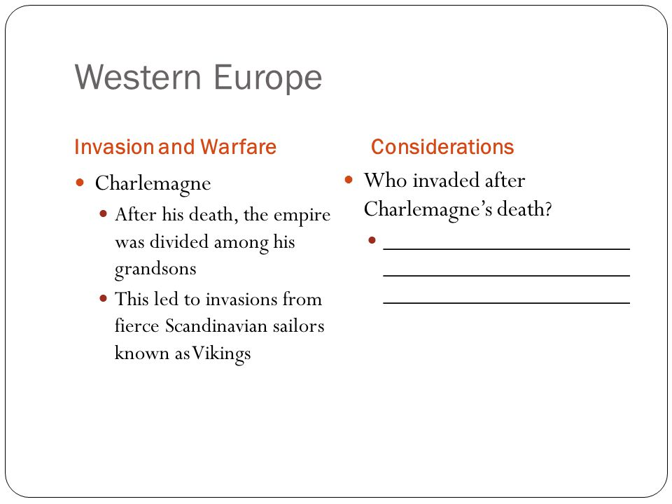 Western Europe Invasion and WarfareConsiderations Charlemagne After his death, the empire was divided among his grandsons This led to invasions from fierce Scandinavian sailors known as Vikings Who invaded after Charlemagne's death.