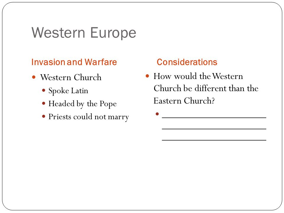 Western Europe Invasion and WarfareConsiderations Western Church Spoke Latin Headed by the Pope Priests could not marry How would the Western Church be different than the Eastern Church.