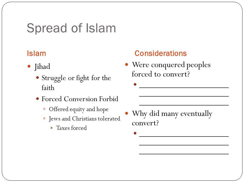 Spread of Islam IslamConsiderations Jihad Struggle or fight for the faith Forced Conversion Forbid Offered equity and hope Jews and Christians tolerated Taxes forced Were conquered peoples forced to convert.