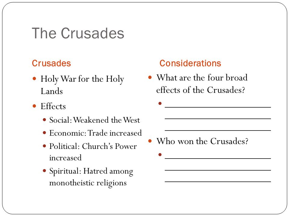 The Crusades CrusadesConsiderations Holy War for the Holy Lands Effects Social: Weakened the West Economic: Trade increased Political: Church's Power increased Spiritual: Hatred among monotheistic religions What are the four broad effects of the Crusades.