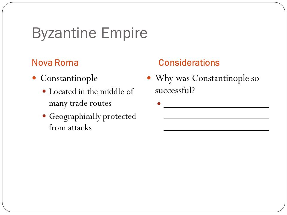Byzantine Empire Nova RomaConsiderations Constantinople Located in the middle of many trade routes Geographically protected from attacks Why was Constantinople so successful.