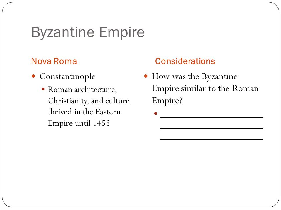 Byzantine Empire Nova RomaConsiderations Constantinople Roman architecture, Christianity, and culture thrived in the Eastern Empire until 1453 How was the Byzantine Empire similar to the Roman Empire.