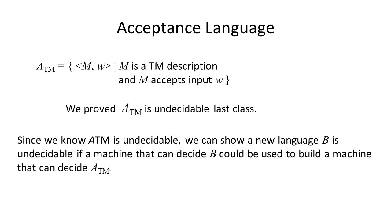 Acceptance Language A TM = { | M is a TM description and M accepts input w } We proved A TM is undecidable last class.