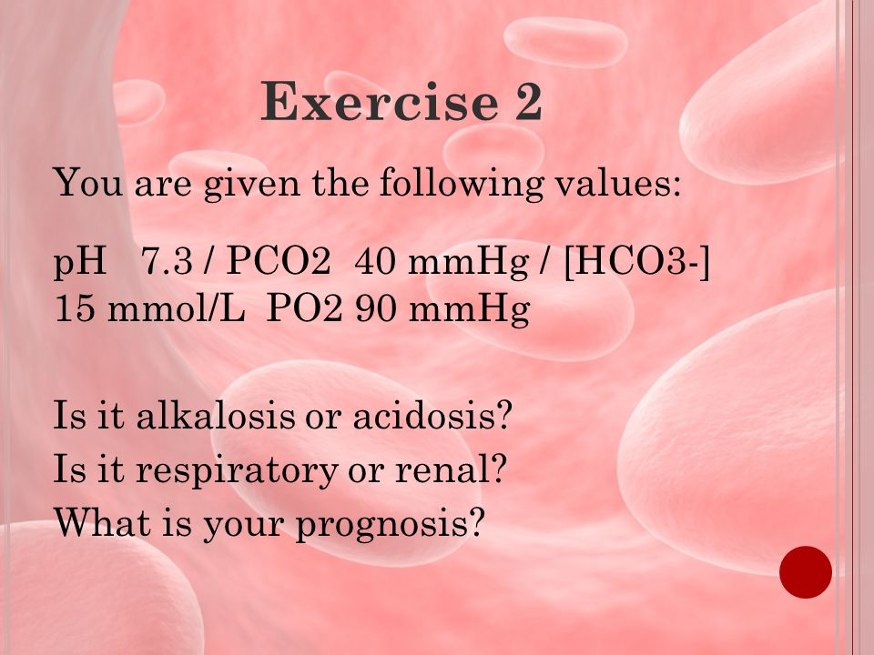 Exercise 2 You are given the following values: pH 7.3 / PCO2 40 mmHg / [HCO3-] 15 mmol/L PO2 90 mmHg Is it alkalosis or acidosis.