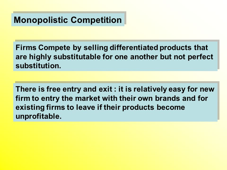 Monopolistic Competition There is free entry and exit : it is relatively easy for new firm to entry the market with their own brands and for existing firms to leave if their products become unprofitable.