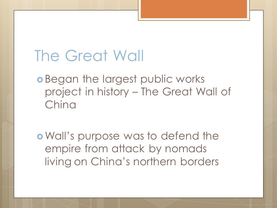 The Great Wall  Began the largest public works project in history – The Great Wall of China  Wall's purpose was to defend the empire from attack by nomads living on China's northern borders