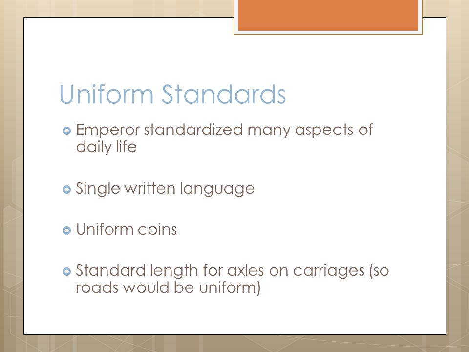 Uniform Standards  Emperor standardized many aspects of daily life  Single written language  Uniform coins  Standard length for axles on carriages (so roads would be uniform)