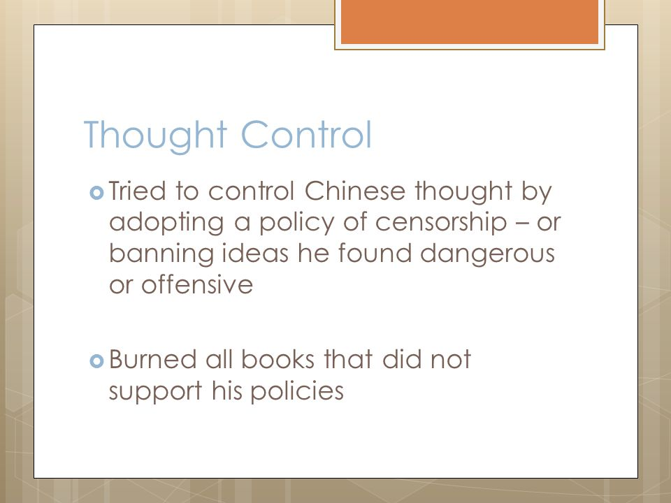 Thought Control  Tried to control Chinese thought by adopting a policy of censorship – or banning ideas he found dangerous or offensive  Burned all books that did not support his policies