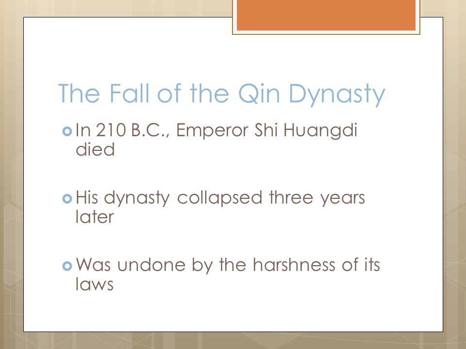 The Fall of the Qin Dynasty  In 210 B.C., Emperor Shi Huangdi died  His dynasty collapsed three years later  Was undone by the harshness of its laws