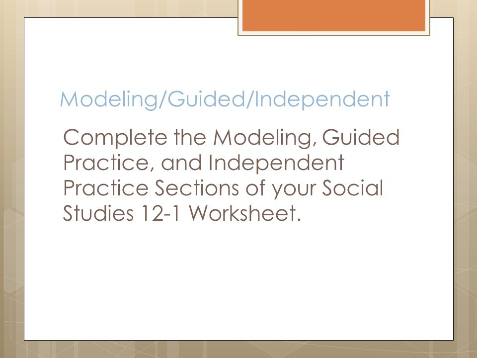 Modeling/Guided/Independent Complete the Modeling, Guided Practice, and Independent Practice Sections of your Social Studies 12-1 Worksheet.