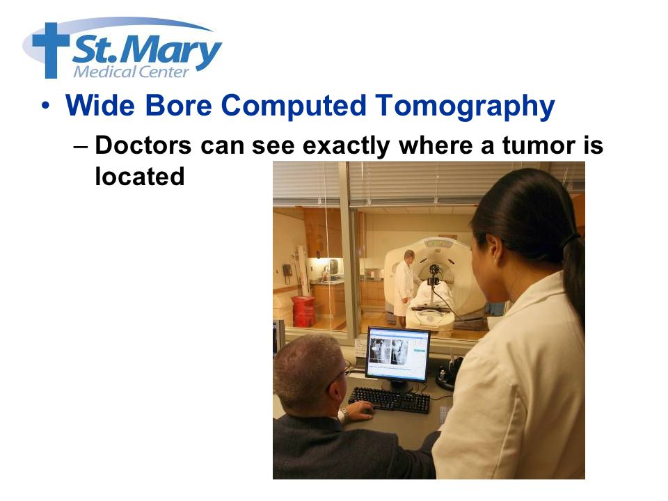 Wide Bore Computed Tomography –Doctors can see exactly where a tumor is located
