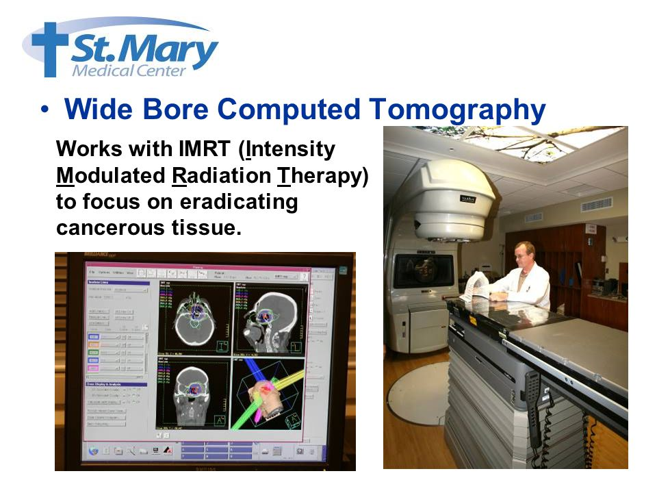 Wide Bore Computed Tomography Works with IMRT (Intensity Modulated Radiation Therapy) to focus on eradicating cancerous tissue.