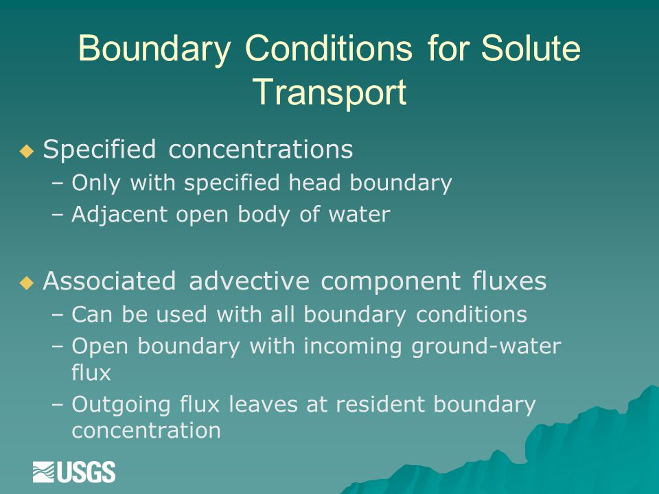 Boundary Conditions for Solute Transport   Specified concentrations – –Only with specified head boundary – –Adjacent open body of water   Associated advective component fluxes – –Can be used with all boundary conditions – –Open boundary with incoming ground-water flux – –Outgoing flux leaves at resident boundary concentration