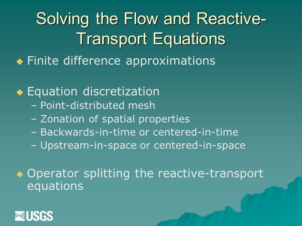 Solving the Flow and Reactive- Transport Equations   Finite difference approximations   Equation discretization – –Point-distributed mesh – –Zonation of spatial properties – –Backwards-in-time or centered-in-time – –Upstream-in-space or centered-in-space   Operator splitting the reactive-transport equations