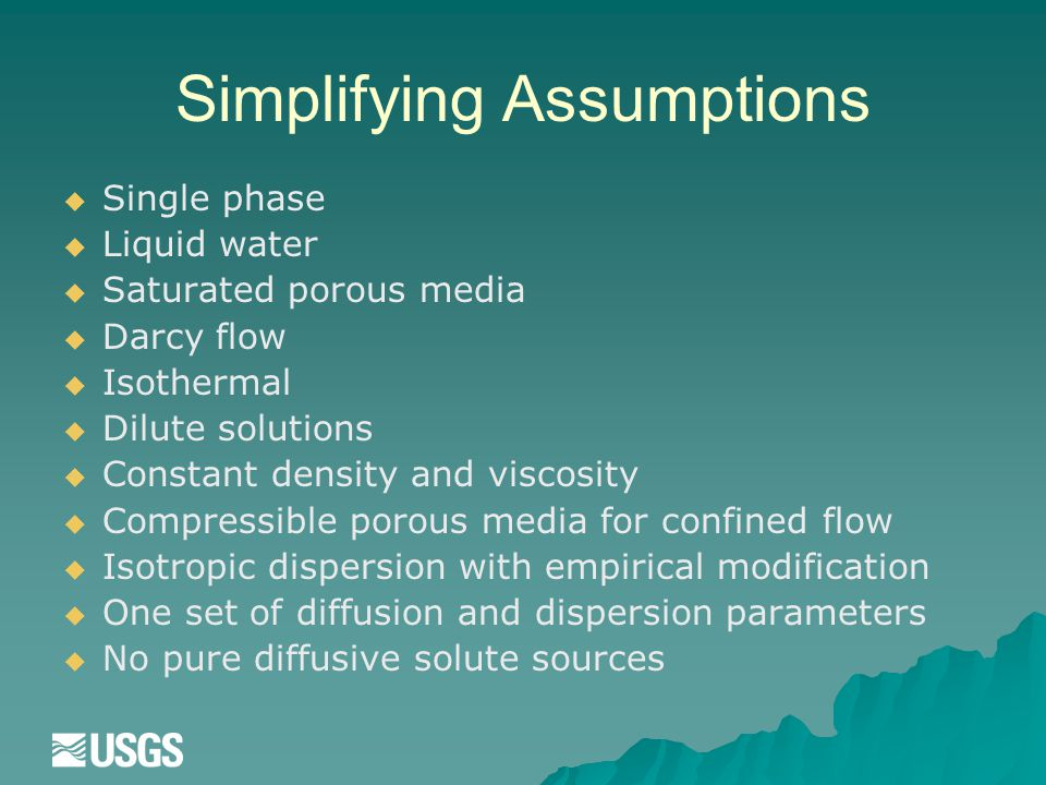 Simplifying Assumptions   Single phase   Liquid water   Saturated porous media   Darcy flow   Isothermal   Dilute solutions   Constant density and viscosity   Compressible porous media for confined flow   Isotropic dispersion with empirical modification   One set of diffusion and dispersion parameters   No pure diffusive solute sources