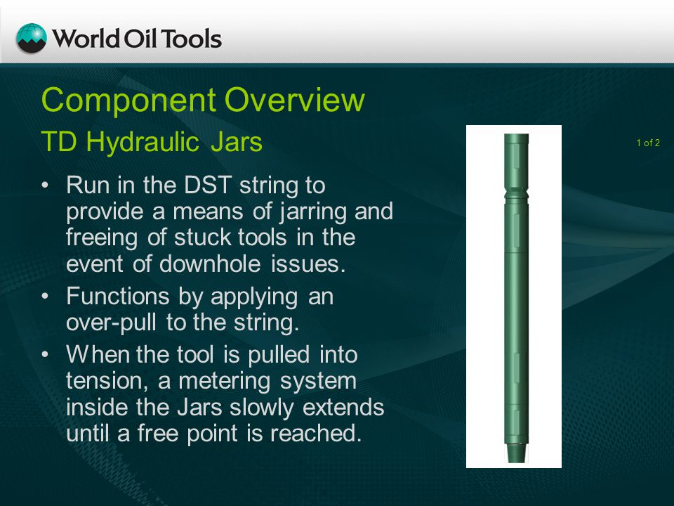 Component Overview Run in the DST string to provide a means of jarring and freeing of stuck tools in the event of downhole issues.