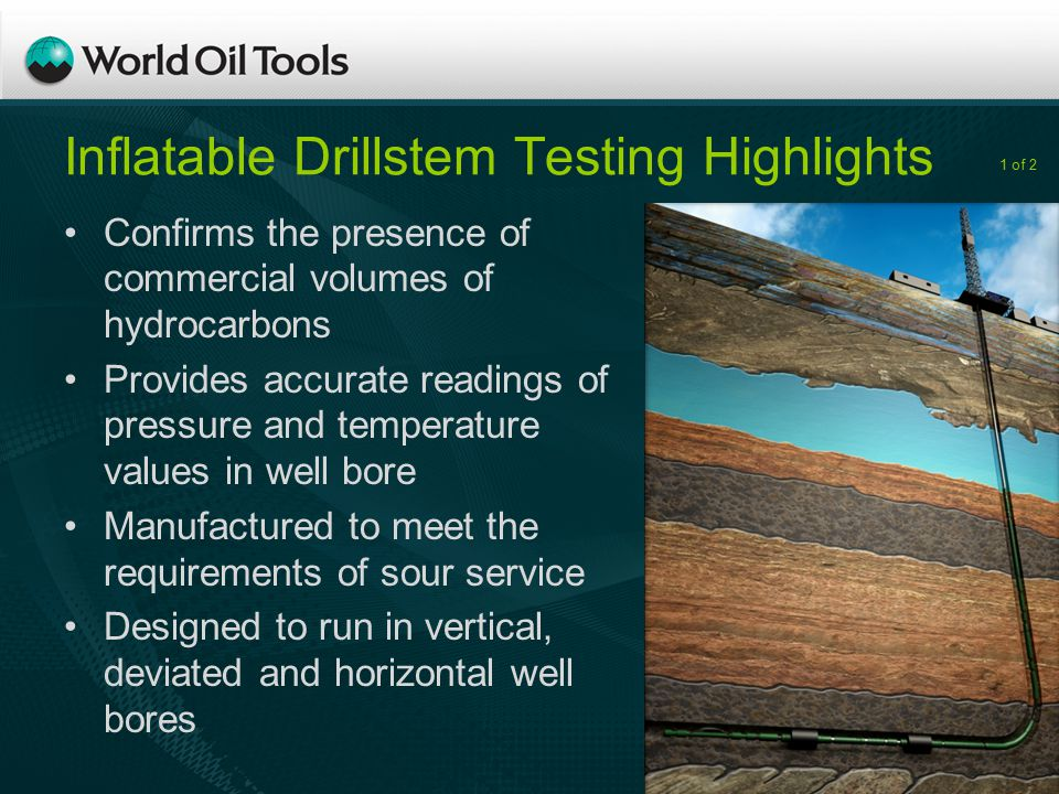 Inflatable Drillstem Testing Highlights Confirms the presence of commercial volumes of hydrocarbons Provides accurate readings of pressure and temperature values in well bore Manufactured to meet the requirements of sour service Designed to run in vertical, deviated and horizontal well bores 1 of 2
