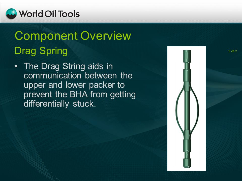 Component Overview The Drag String aids in communication between the upper and lower packer to prevent the BHA from getting differentially stuck.