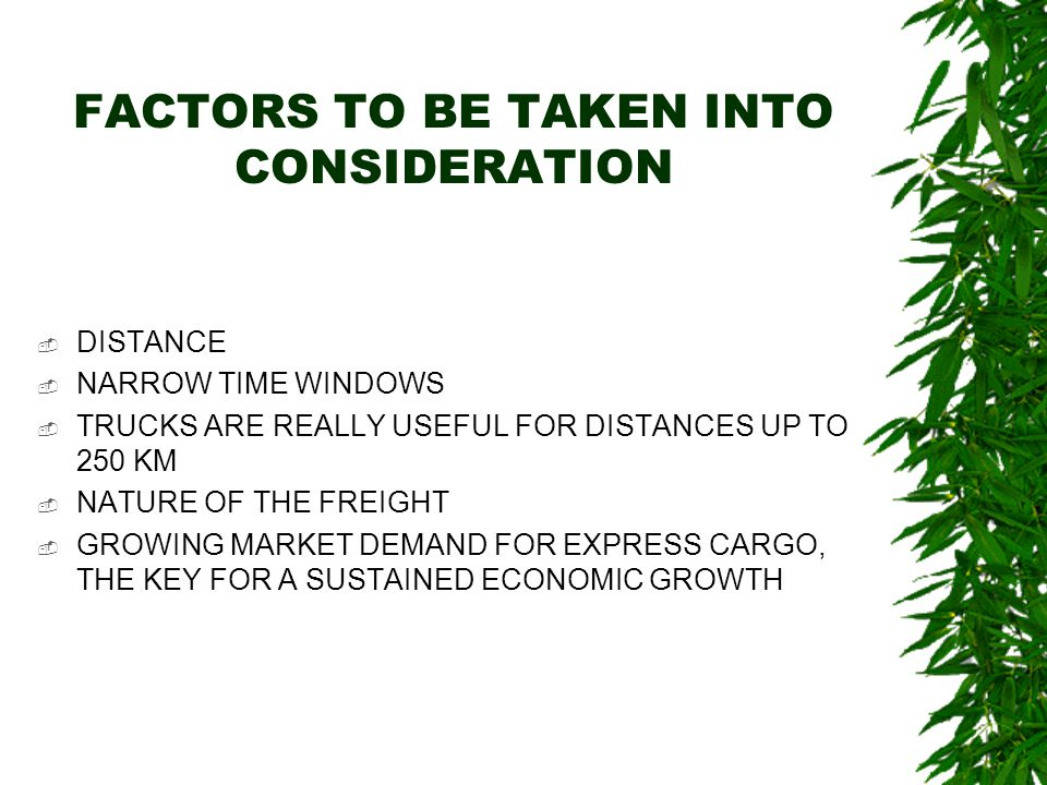 FACTORS TO BE TAKEN INTO CONSIDERATION  DISTANCE  NARROW TIME WINDOWS  TRUCKS ARE REALLY USEFUL FOR DISTANCES UP TO 250 KM  NATURE OF THE FREIGHT  GROWING MARKET DEMAND FOR EXPRESS CARGO, THE KEY FOR A SUSTAINED ECONOMIC GROWTH