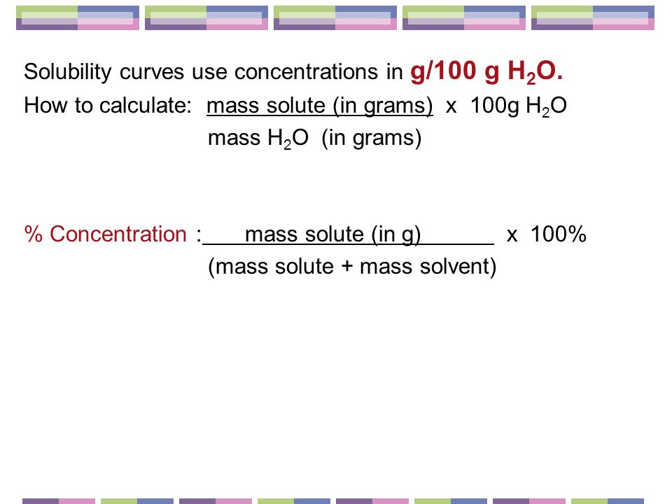 Solubility curves use concentrations in g/100 g H 2 O.