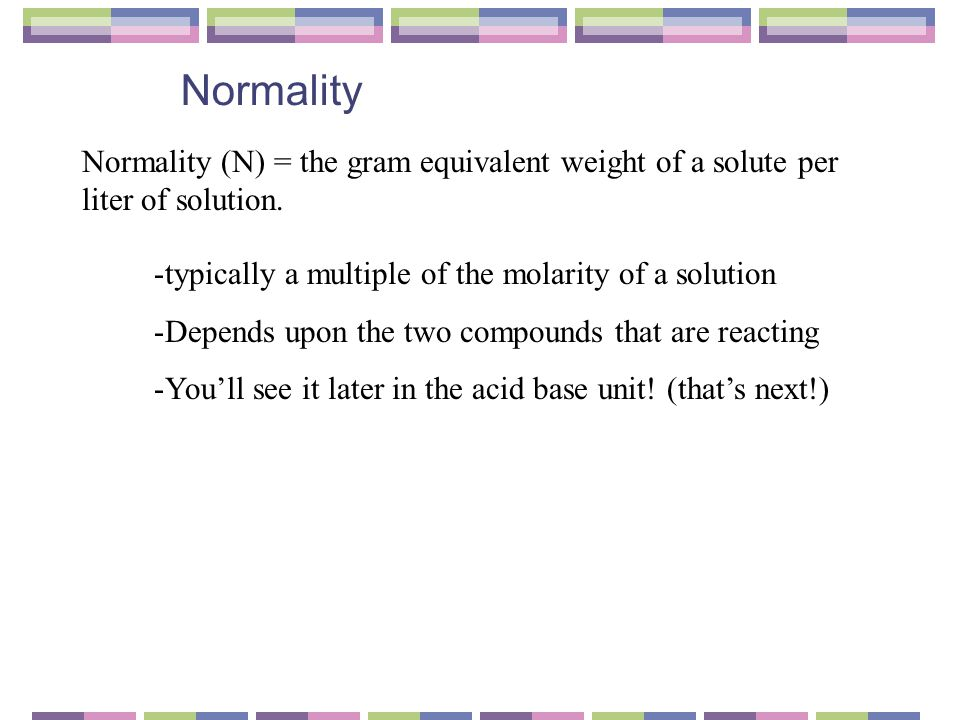 Normality Normality (N) = the gram equivalent weight of a solute per liter of solution.