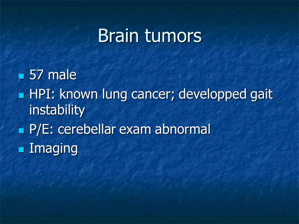 Brain tumors 57 male 57 male HPI: known lung cancer; developped gait instability HPI: known lung cancer; developped gait instability P/E: cerebellar exam abnormal P/E: cerebellar exam abnormal Imaging Imaging