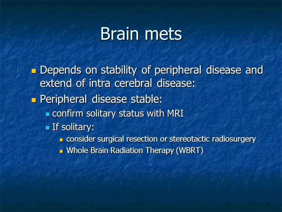 Brain mets Depends on stability of peripheral disease and extend of intra cerebral disease: Depends on stability of peripheral disease and extend of intra cerebral disease: Peripheral disease stable: Peripheral disease stable: confirm solitary status with MRI confirm solitary status with MRI If solitary: If solitary: consider surgical resection or stereotactic radiosurgery consider surgical resection or stereotactic radiosurgery Whole Brain Radiation Therapy (WBRT) Whole Brain Radiation Therapy (WBRT)