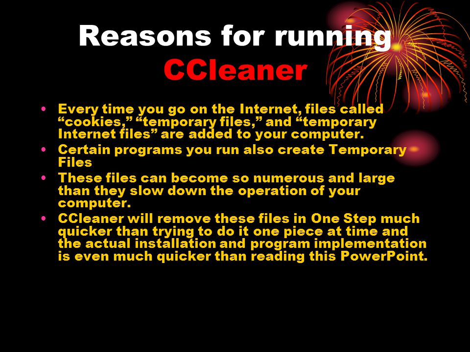 Reasons for running CCleaner Every time you go on the Internet, files called cookies, temporary files, and temporary Internet files are added to your computer.