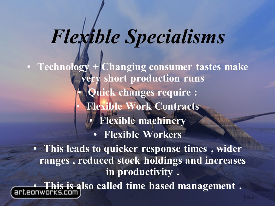 Flexible Specialisms Technology + Changing consumer tastes make very short production runs Quick changes require : Flexible Work Contracts Flexible machinery Flexible Workers This leads to quicker response times, wider ranges, reduced stock holdings and increases in productivity.