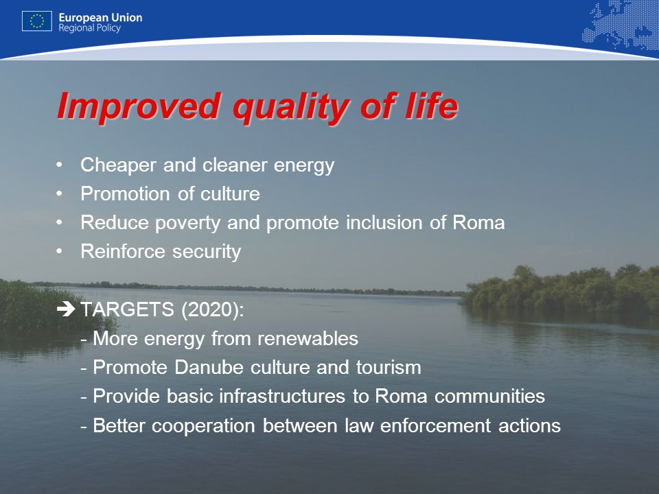 6 Improved quality of life Cheaper and cleaner energy Promotion of culture Reduce poverty and promote inclusion of Roma Reinforce security  TARGETS (2020): - More energy from renewables - Promote Danube culture and tourism - Provide basic infrastructures to Roma communities - Better cooperation between law enforcement actions
