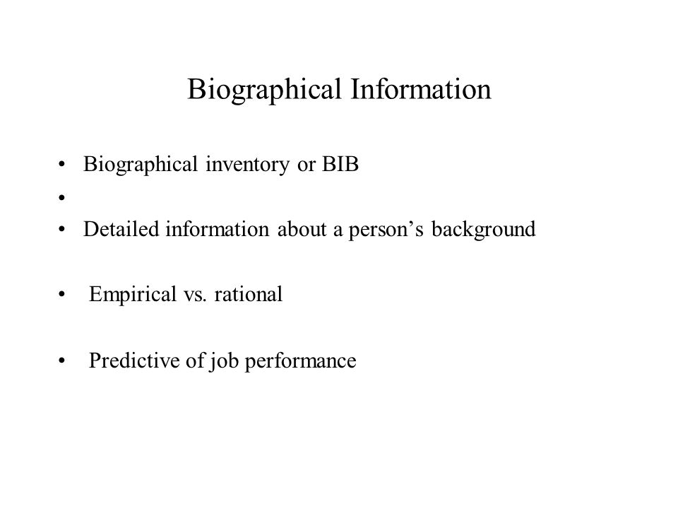 Biographical Information Biographical inventory or BIB Detailed information about a person's background Empirical vs.
