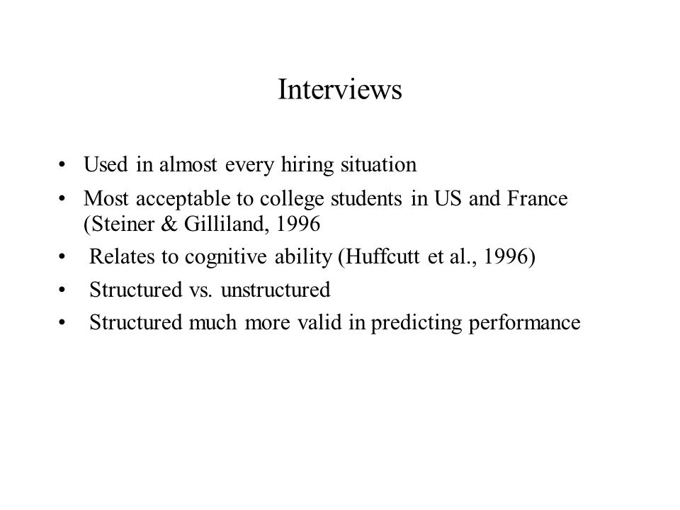 Interviews Used in almost every hiring situation Most acceptable to college students in US and France (Steiner & Gilliland, 1996 Relates to cognitive ability (Huffcutt et al., 1996) Structured vs.