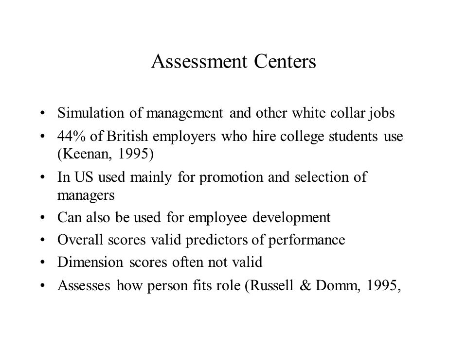 Assessment Centers Simulation of management and other white collar jobs 44% of British employers who hire college students use (Keenan, 1995) In US used mainly for promotion and selection of managers Can also be used for employee development Overall scores valid predictors of performance Dimension scores often not valid Assesses how person fits role (Russell & Domm, 1995,