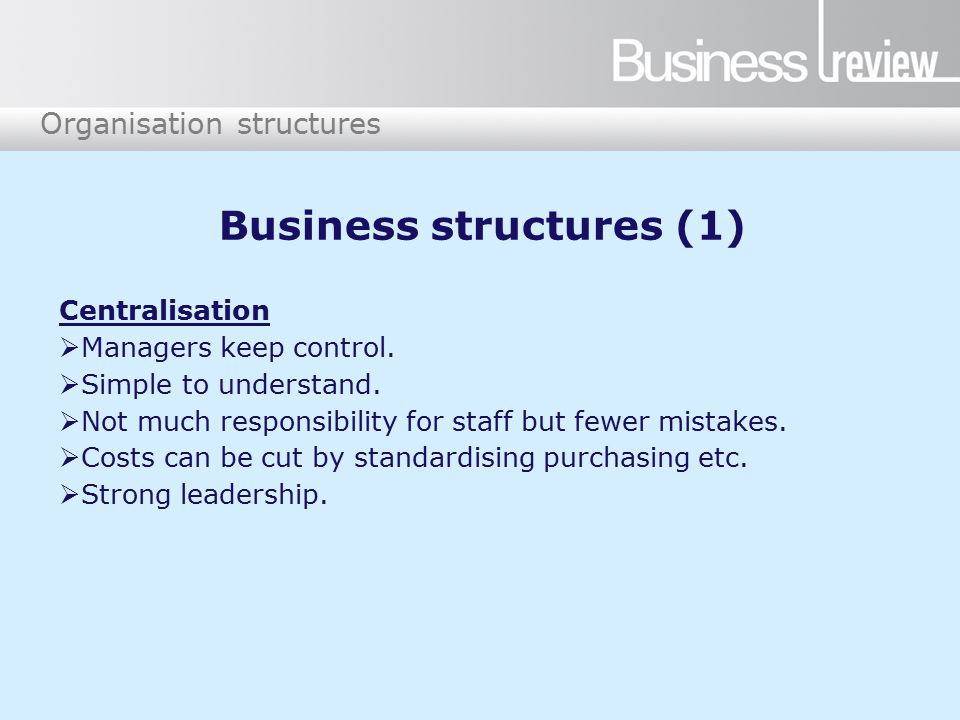 Organisation structures Business structures (1) Centralisation  Managers keep control.