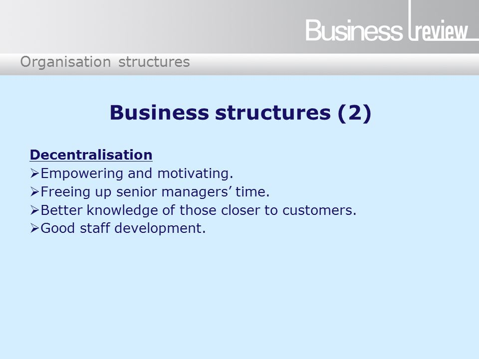 Organisation structures Business structures (2) Decentralisation  Empowering and motivating.