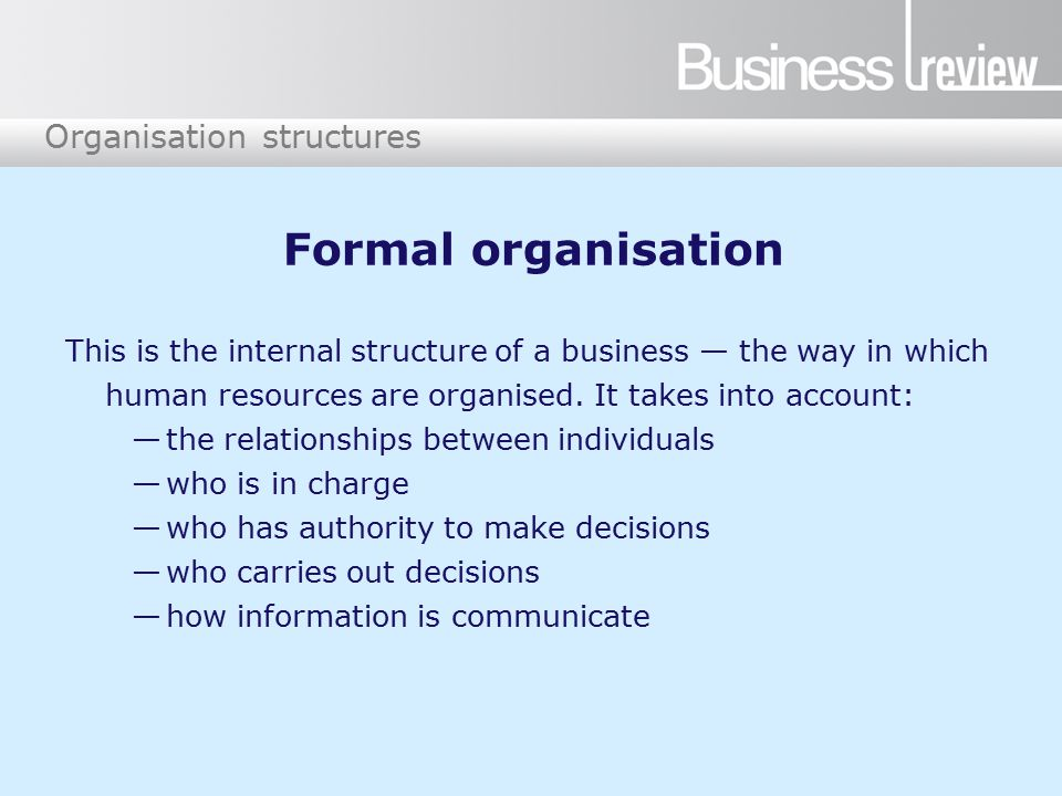 Formal organisation This is the internal structure of a business — the way in which human resources are organised.