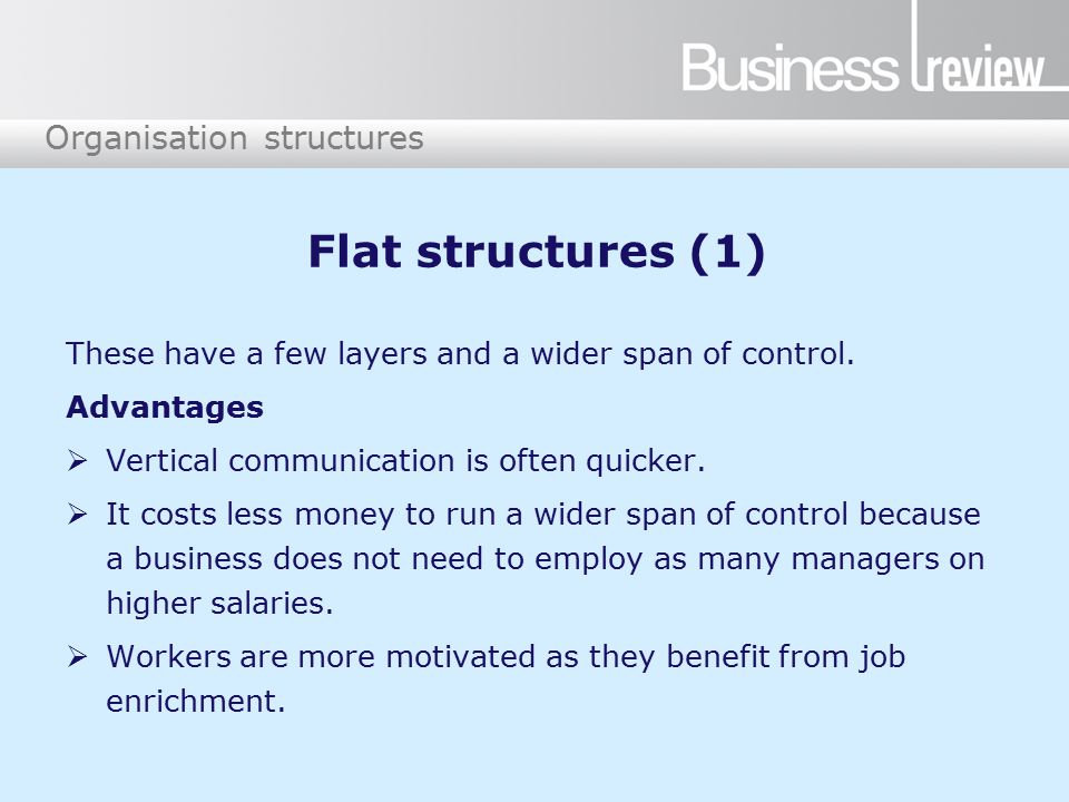 Organisation structures Flat structures (1) These have a few layers and a wider span of control.