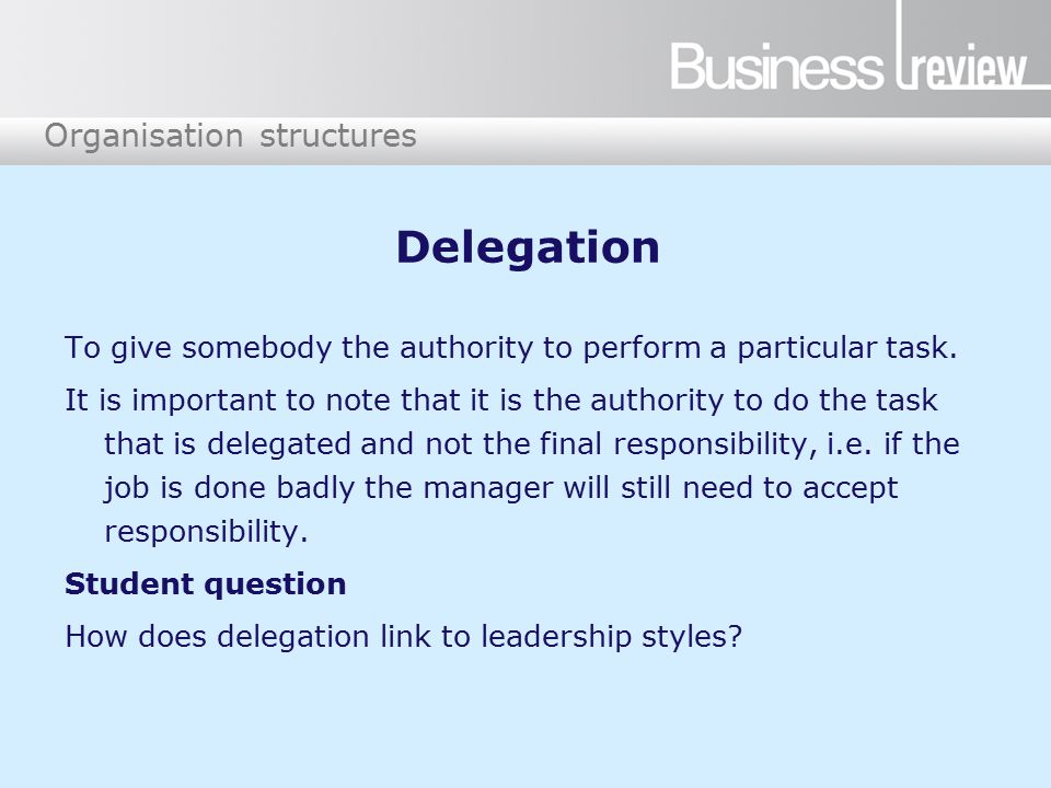 Organisation structures Delegation To give somebody the authority to perform a particular task. It is important to note that it is the authority to do
