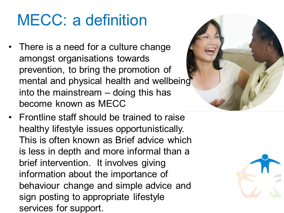 MECC: a definition There is a need for a culture change amongst organisations towards prevention, to bring the promotion of mental and physical health and wellbeing into the mainstream – doing this has become known as MECC Frontline staff should be trained to raise healthy lifestyle issues opportunistically.